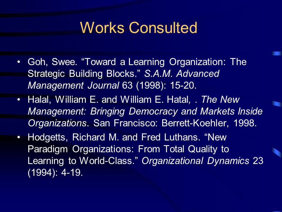 Works Consulted Goh, Swee. Toward a Learning Organization: The Strategic Building Blocks. S.A.M. Advanced Management Journal 63 (1998): 15-20.