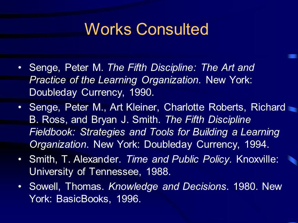 Works Consulted Senge, Peter M. The Fifth Discipline: The Art and Practice of the Learning Organization. New York: Doubleday Currency, 1990.