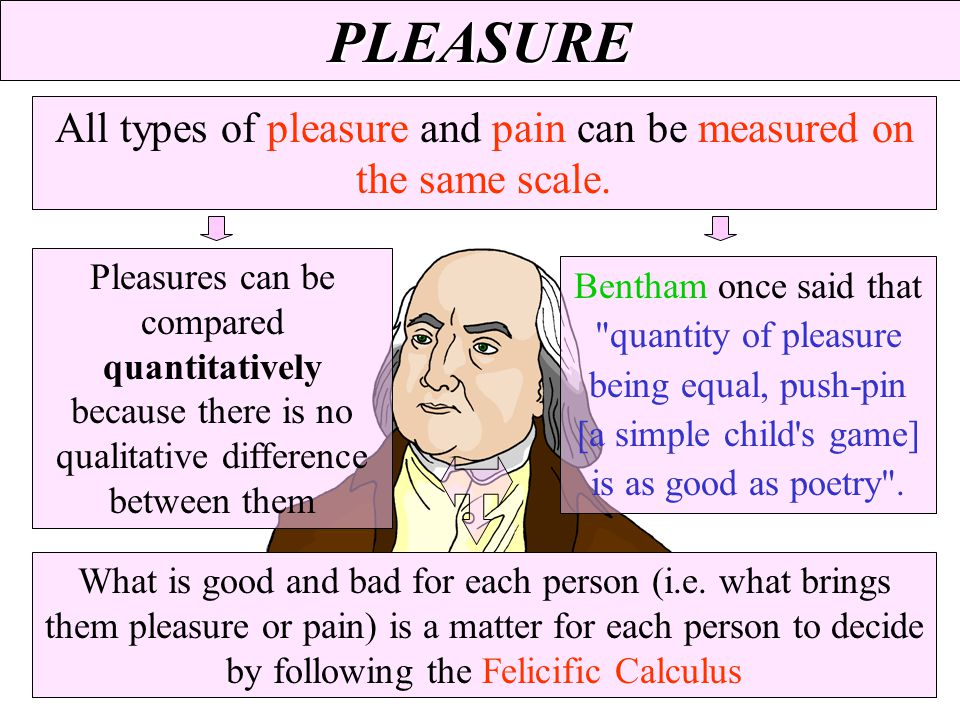 All types of pleasure and pain can be measured on the same scale.