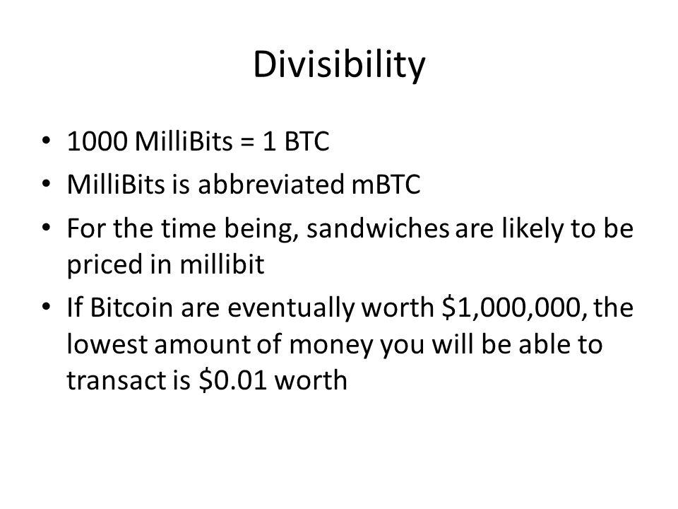 Divisibility 1000 MilliBits = 1 BTC MilliBits is abbreviated mBTC