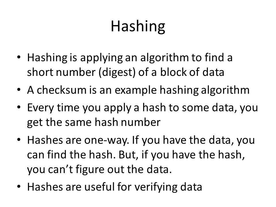 Hashing Hashing is applying an algorithm to find a short number (digest) of a block of data. A checksum is an example hashing algorithm.