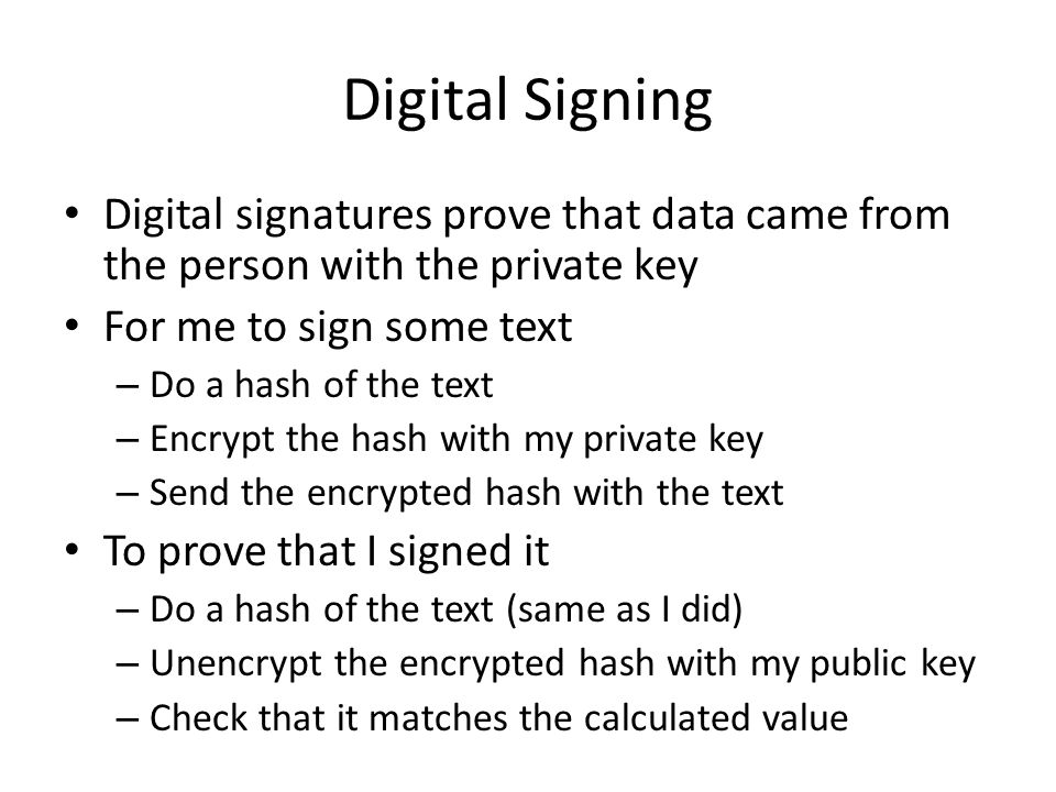 Digital Signing Digital signatures prove that data came from the person with the private key. For me to sign some text.