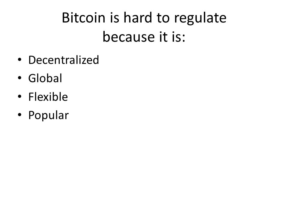 Bitcoin is hard to regulate because it is: