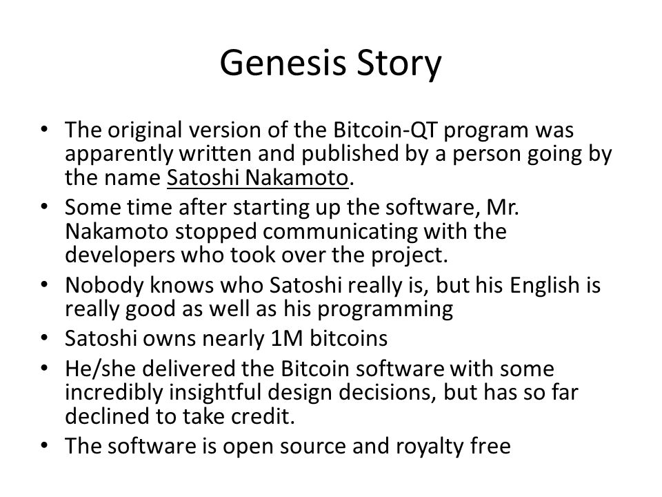 Genesis Story The original version of the Bitcoin-QT program was apparently written and published by a person going by the name Satoshi Nakamoto.