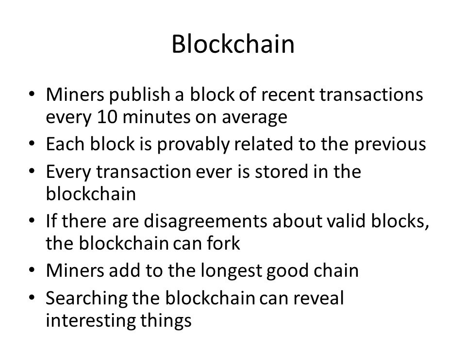 Blockchain Miners publish a block of recent transactions every 10 minutes on average. Each block is provably related to the previous.
