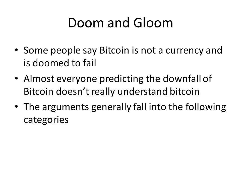 Doom and Gloom Some people say Bitcoin is not a currency and is doomed to fail.