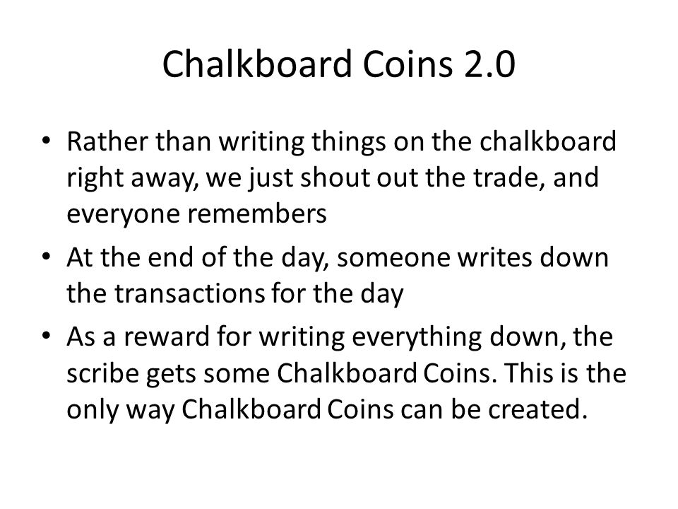 Chalkboard Coins 2.0 Rather than writing things on the chalkboard right away, we just shout out the trade, and everyone remembers.