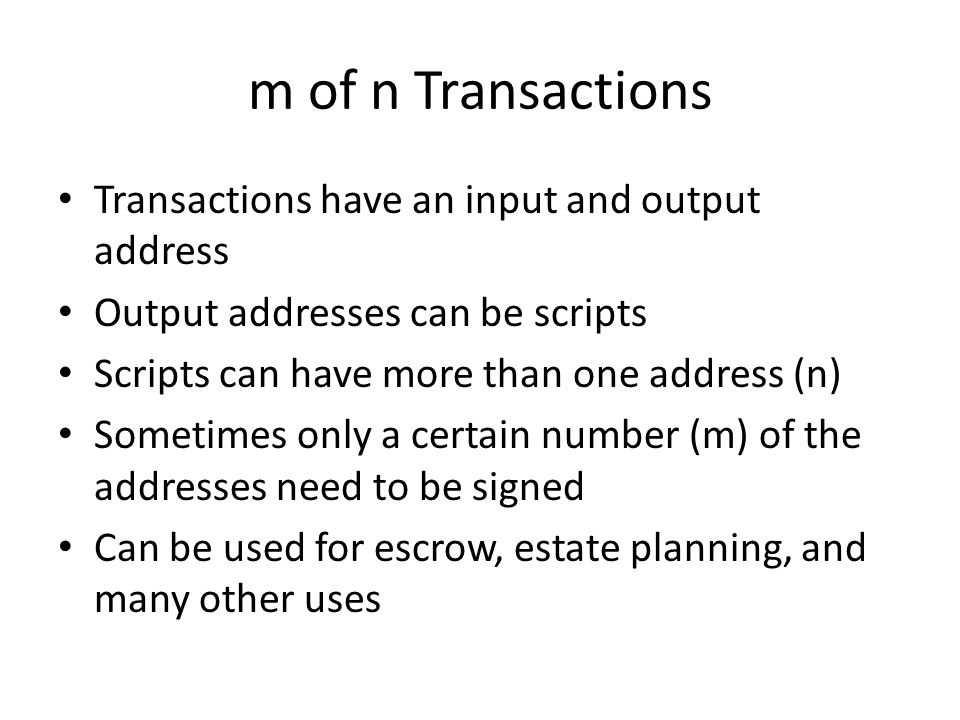 m of n Transactions Transactions have an input and output address