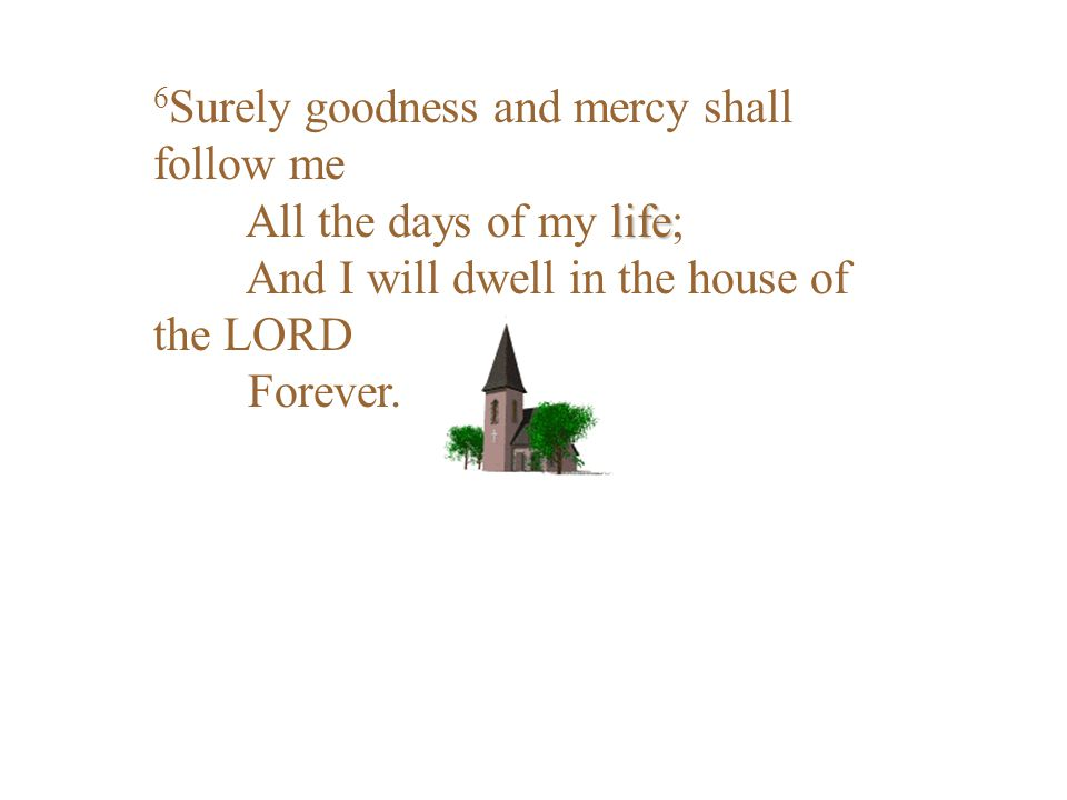6Surely goodness and mercy shall follow me All the days of my life; And I will dwell in the house of the LORD Forever.