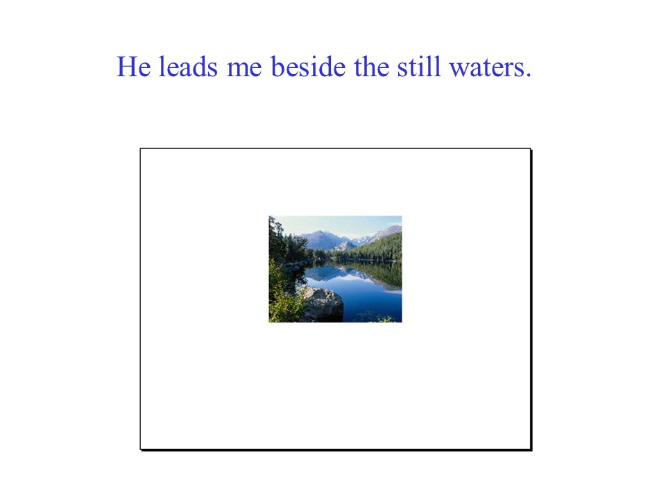 He leads me beside the still waters.