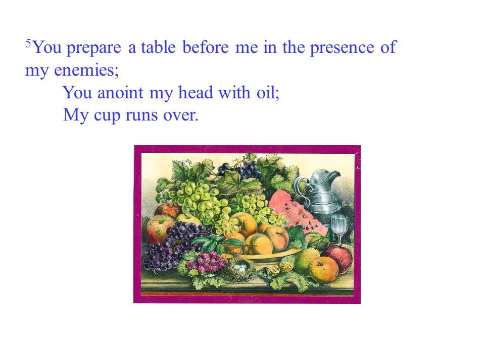 5You prepare a table before me in the presence of my enemies; You anoint my head with oil; My cup runs over.