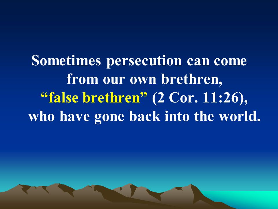 Sometimes persecution can come from our own brethren, false brethren (2 Cor.