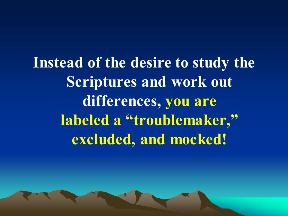 Instead of the desire to study the Scriptures and work out differences, you are labeled a troublemaker, excluded, and mocked!