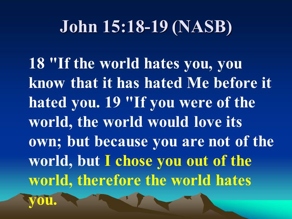 John 15:18-19 (NASB)