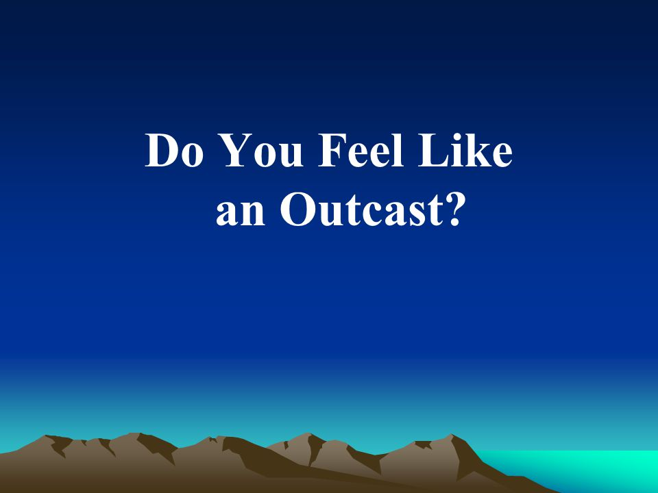 Do You Feel Like an Outcast