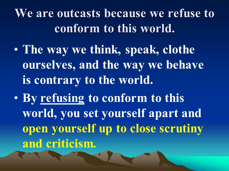 We are outcasts because we refuse to conform to this world.