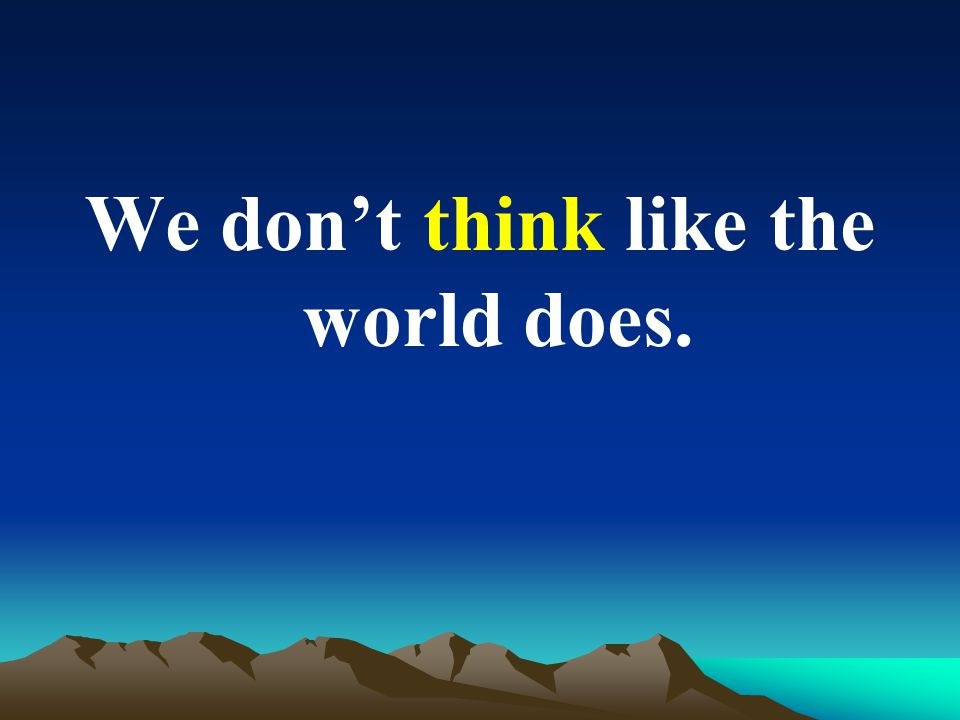 We don't think like the world does.