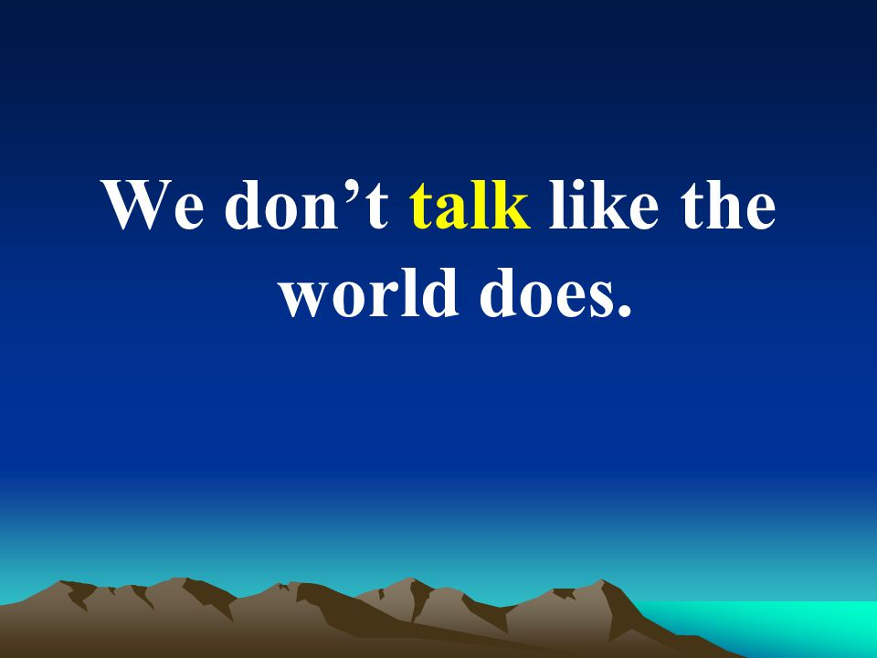 We don't talk like the world does.