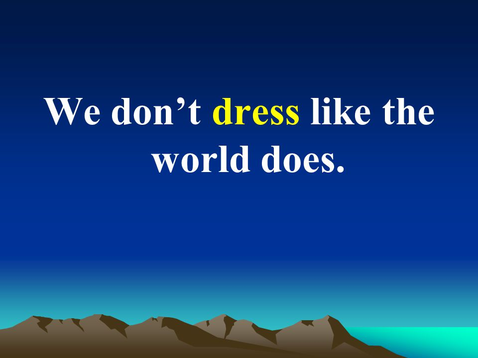 We don't dress like the world does.