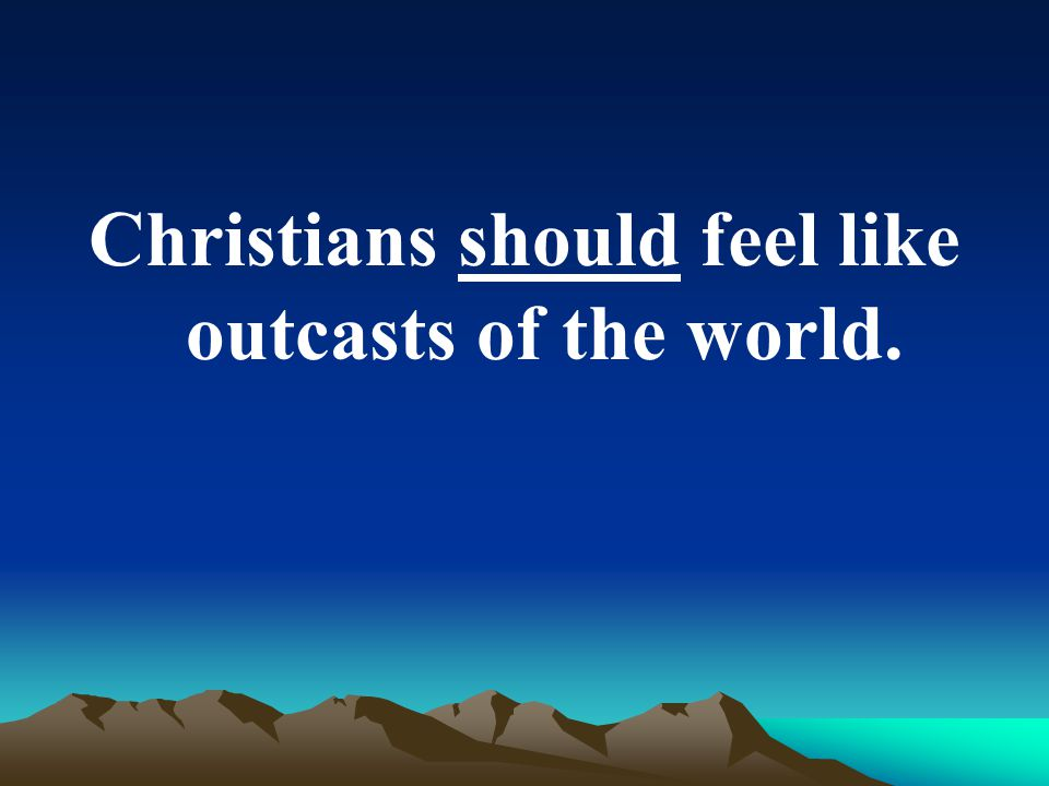 Christians should feel like outcasts of the world.