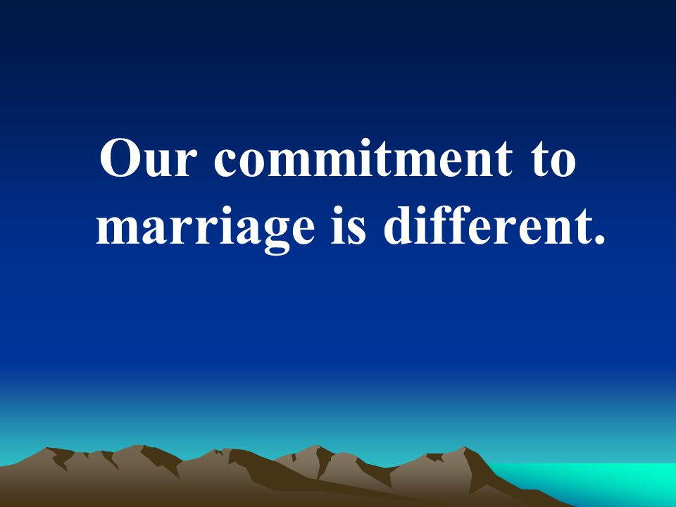 Our commitment to marriage is different.