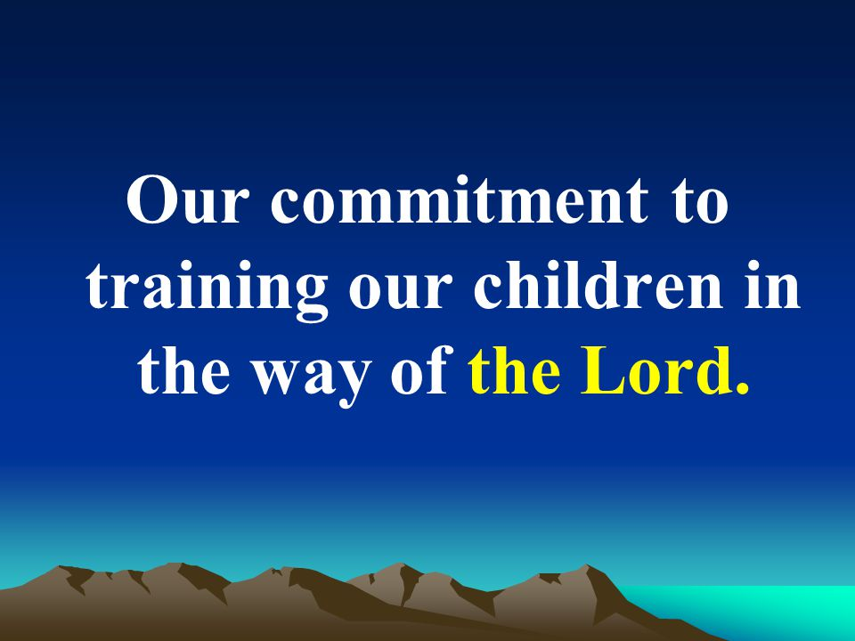 Our commitment to training our children in the way of the Lord.