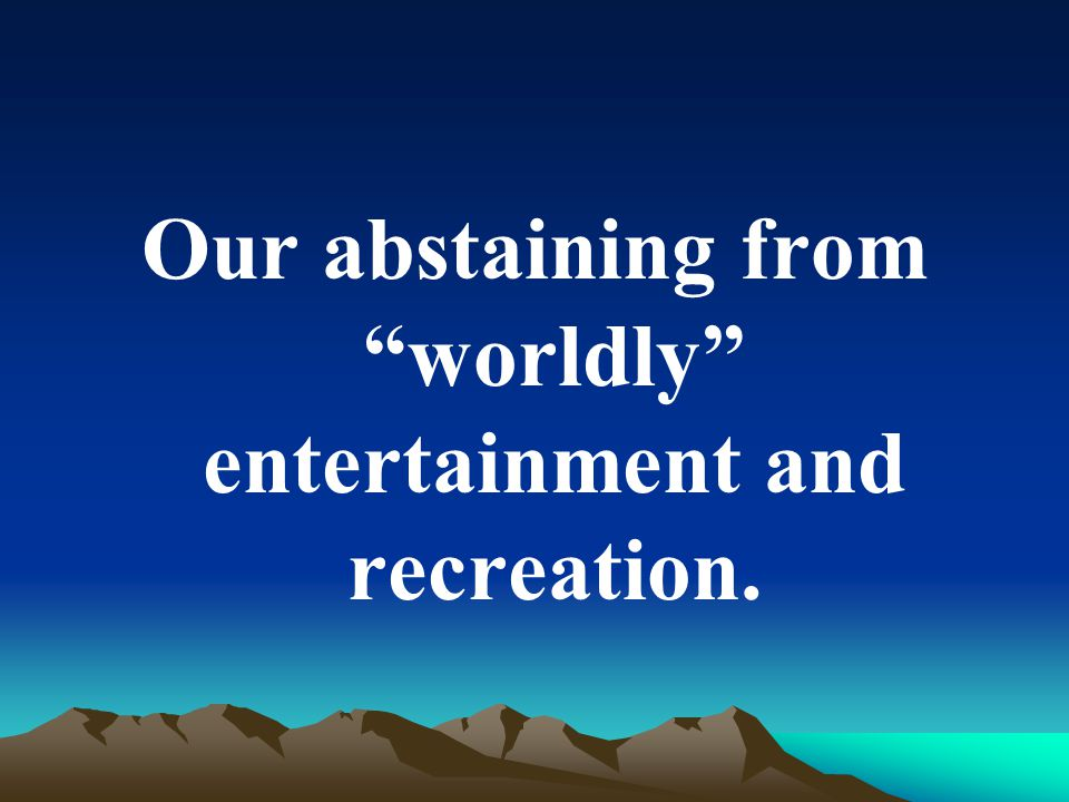 Our abstaining from worldly entertainment and recreation.