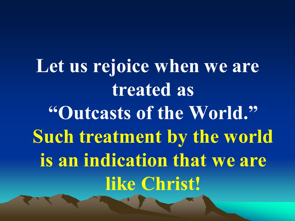 Let us rejoice when we are treated as Outcasts of the World