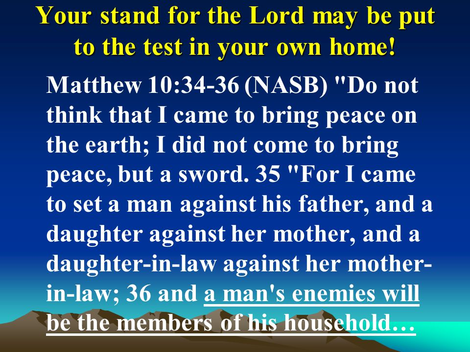 Your stand for the Lord may be put to the test in your own home!