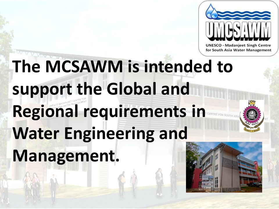 The MCSAWM is intended to support the Global and Regional requirements in Water Engineering and Management.