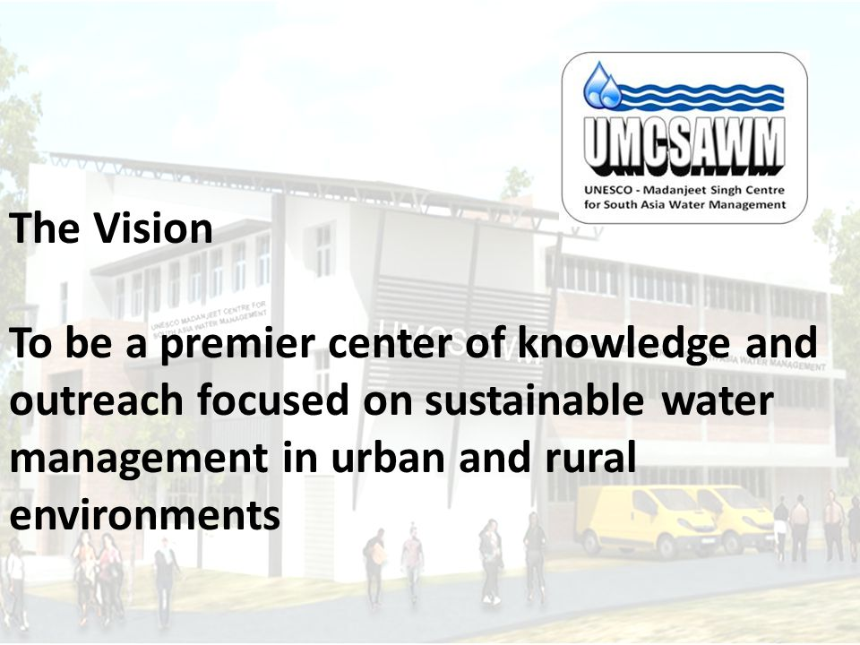 The Vision To be a premier center of knowledge and outreach focused on sustainable water management in urban and rural environments.