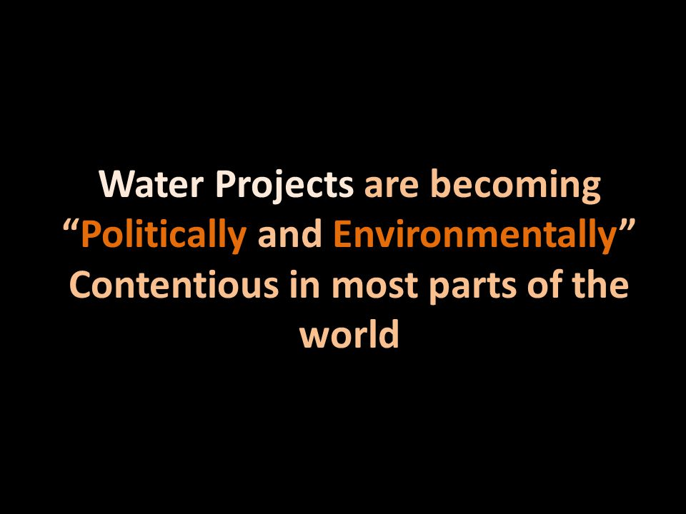 Water Projects are becoming Politically and Environmentally Contentious in most parts of the world