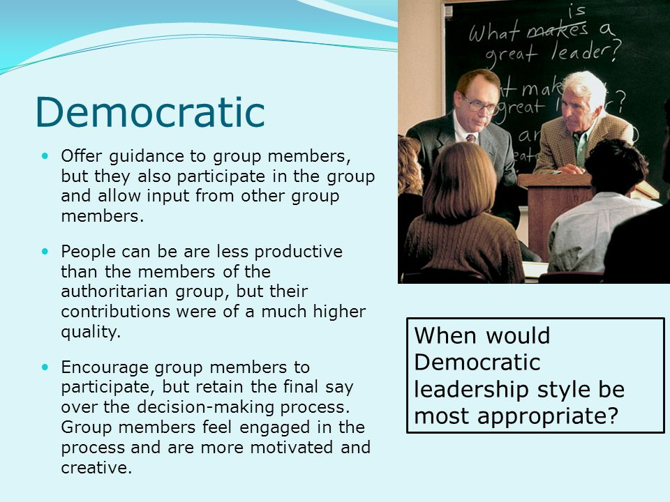 Democratic When would Democratic leadership style be most appropriate