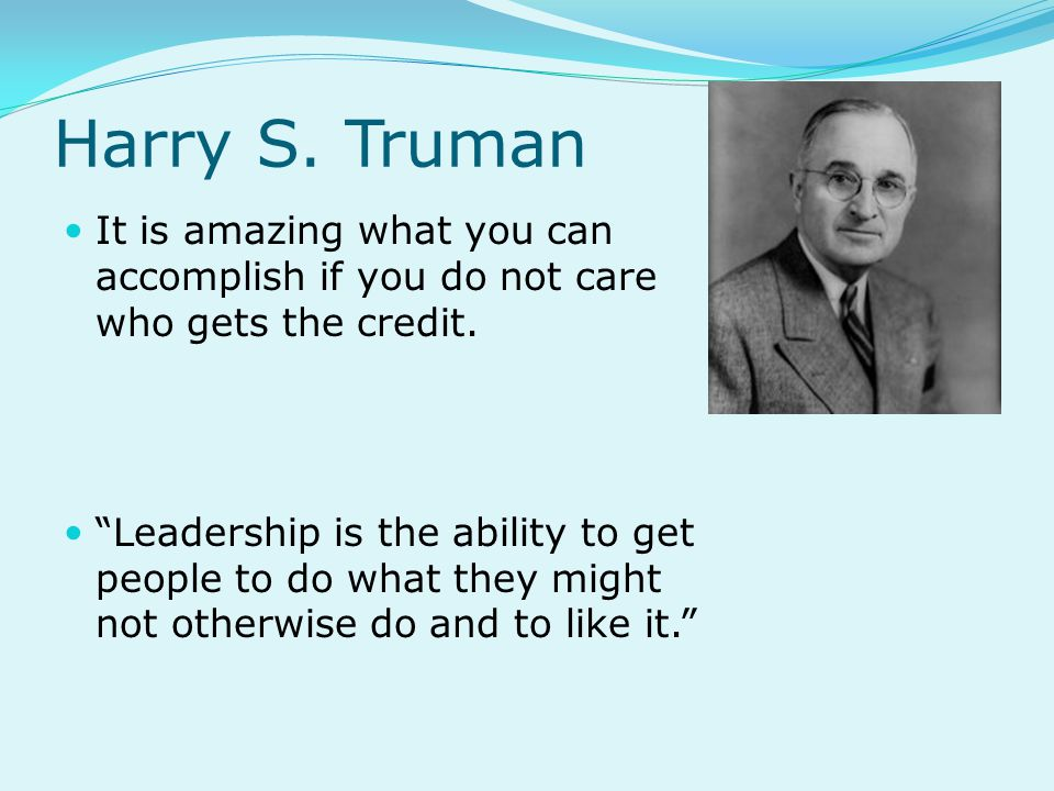 Harry S. Truman It is amazing what you can accomplish if you do not care who gets the credit.