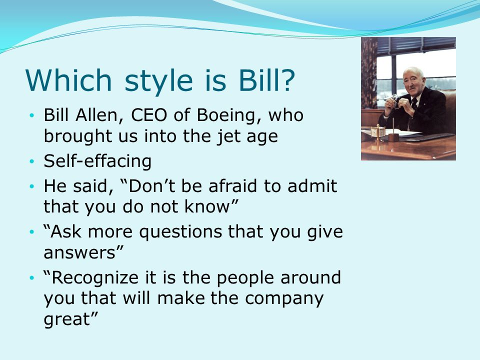 Which style is Bill Bill Allen, CEO of Boeing, who brought us into the jet age. Self-effacing.
