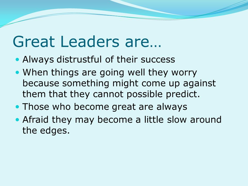 Great Leaders are… Always distrustful of their success