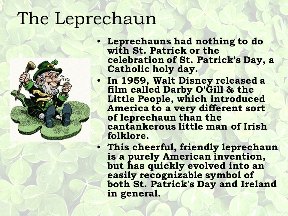 The Leprechaun Leprechauns had nothing to do with St. Patrick or the celebration of St. Patrick s Day, a Catholic holy day.