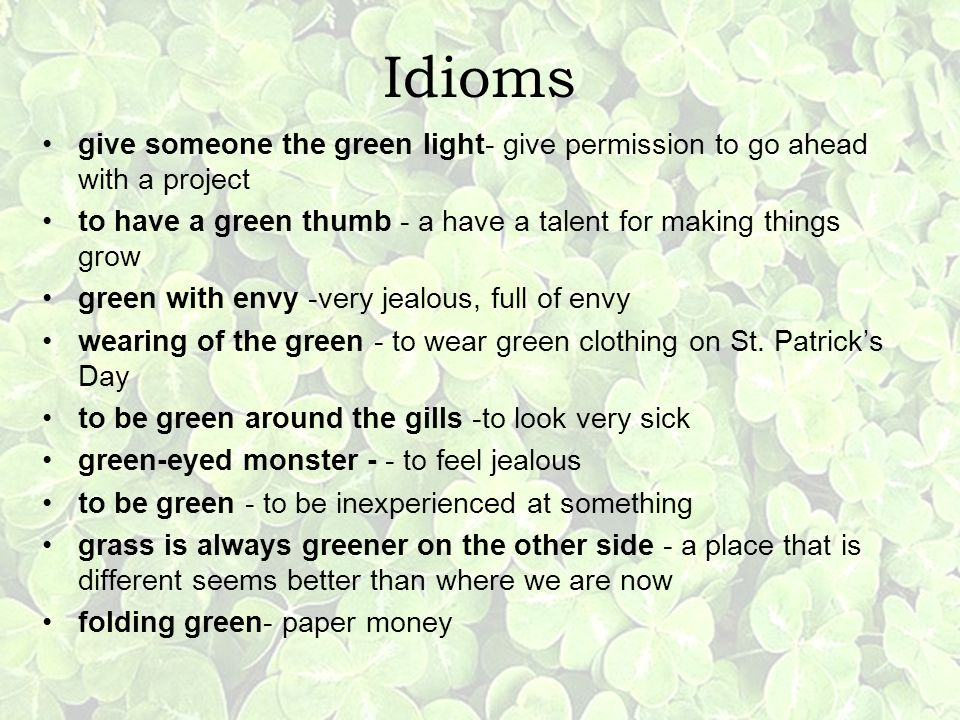 Idioms give someone the green light- give permission to go ahead with a project. to have a green thumb - a have a talent for making things grow.