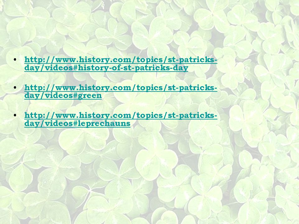 http://www.history.com/topics/st-patricks-day/videos#history-of-st-patricks-day http://www.history.com/topics/st-patricks-day/videos#green.