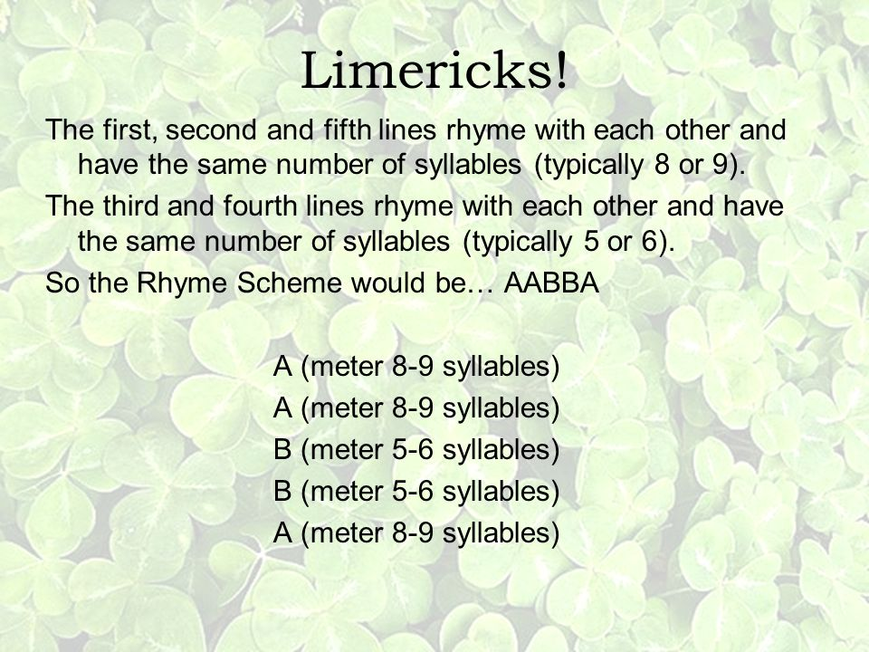 Limericks! The first, second and fifth lines rhyme with each other and have the same number of syllables (typically 8 or 9).