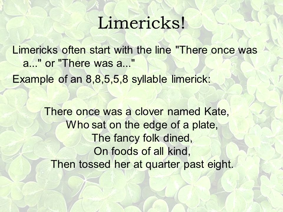 Limericks! Limericks often start with the line There once was a... or There was a... Example of an 8,8,5,5,8 syllable limerick: