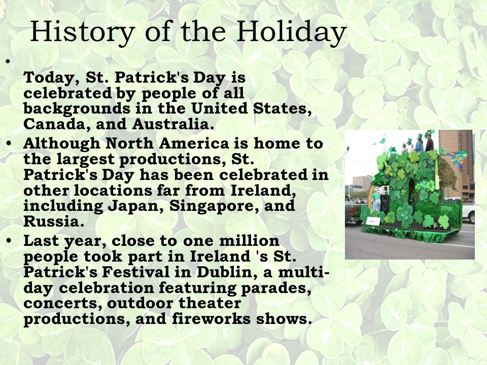 History of the Holiday Today, St. Patrick s Day is celebrated by people of all backgrounds in the United States, Canada, and Australia.