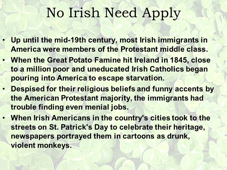 No Irish Need Apply Up until the mid-19th century, most Irish immigrants in America were members of the Protestant middle class.