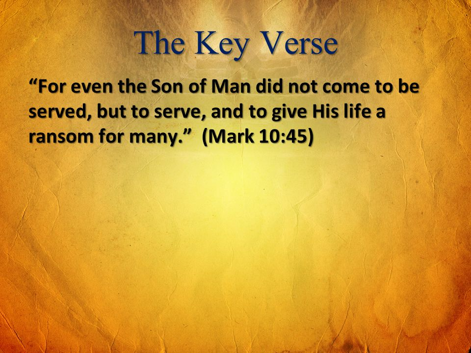 The Key Verse For even the Son of Man did not come to be served, but to serve, and to give His life a ransom for many. (Mark 10:45)