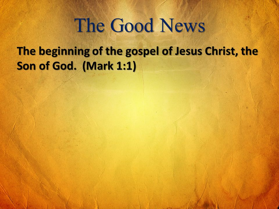The Good News The beginning of the gospel of Jesus Christ, the Son of God. (Mark 1:1)