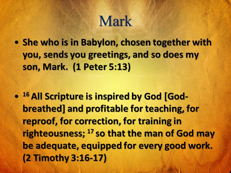 Mark She who is in Babylon, chosen together with you, sends you greetings, and so does my son, Mark. (1 Peter 5:13)