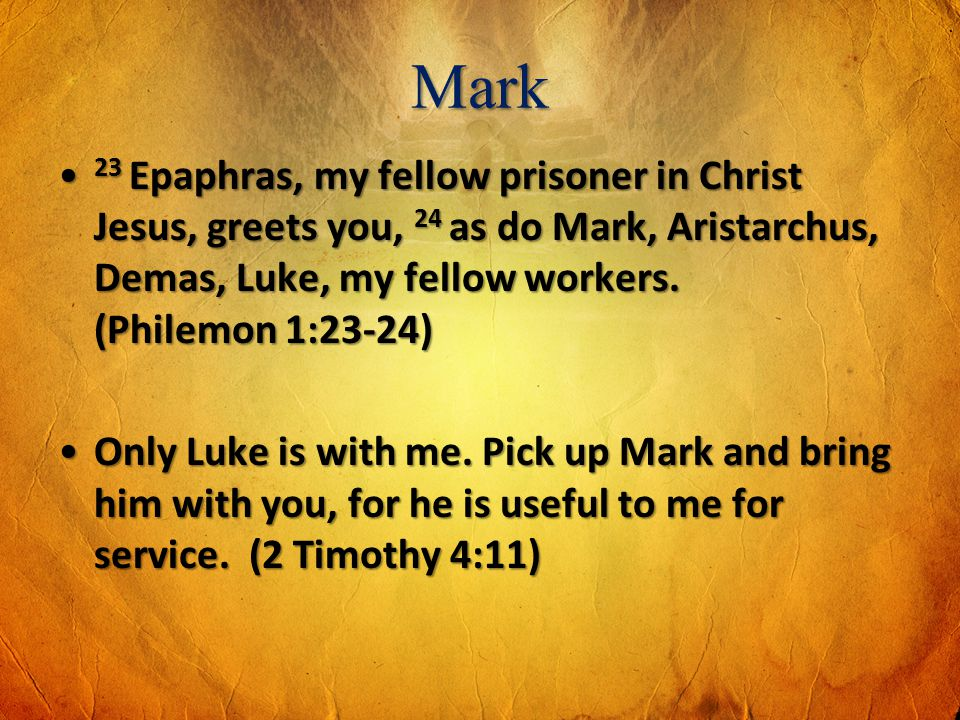 Mark 23 Epaphras, my fellow prisoner in Christ Jesus, greets you, 24 as do Mark, Aristarchus, Demas, Luke, my fellow workers. (Philemon 1:23-24)