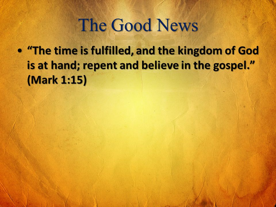 The Good News The time is fulfilled, and the kingdom of God is at hand; repent and believe in the gospel. (Mark 1:15)