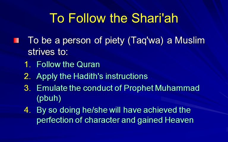 To Follow the Shari ah To be a person of piety (Taq wa) a Muslim strives to: Follow the Quran. Apply the Hadith s instructions.