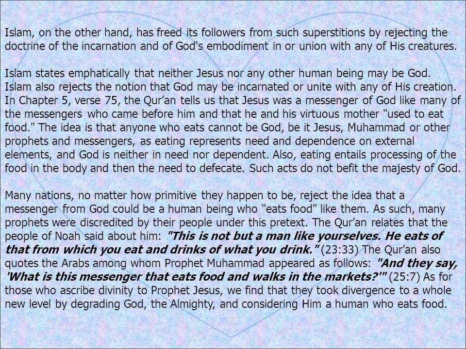 Islam, on the other hand, has freed its followers from such superstitions by rejecting the doctrine of the incarnation and of God s embodiment in or union with any of His creatures.